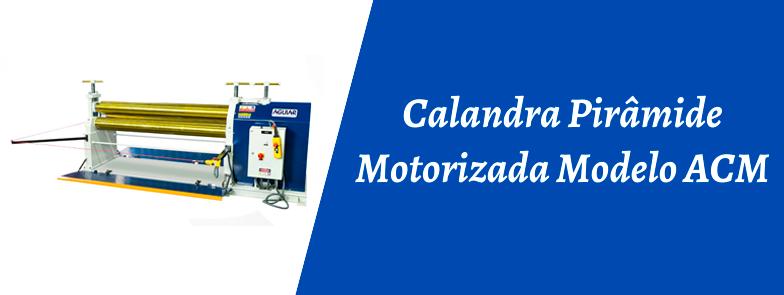 CALANDRA PIRÂMIDE MOTORIZADA MODELO ACM