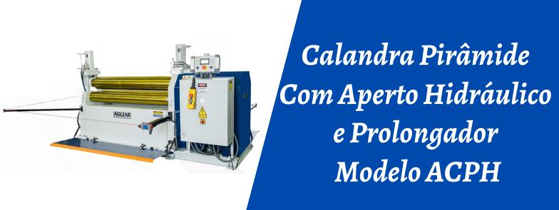 CALANDRA PIRÂMIDE COM APERTO HIDRÁULICO E PROLONGADOR MODELO ACPH